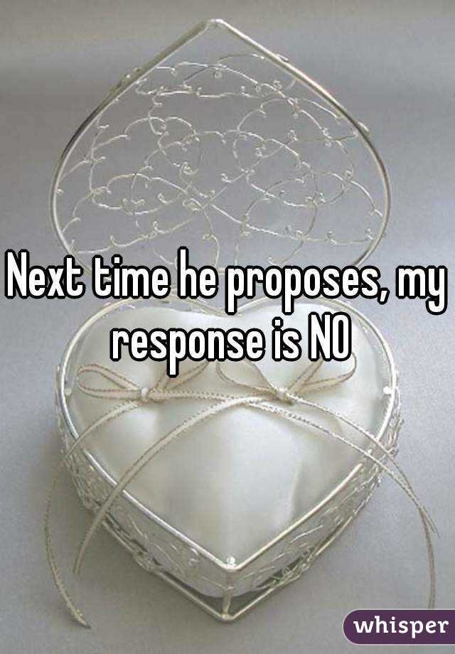 Next time he proposes, my response is NO