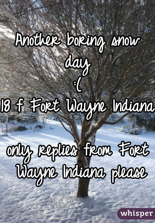 Another boring snow day  :( 18 f Fort Wayne Indiana  only replies from Fort Wayne Indiana please