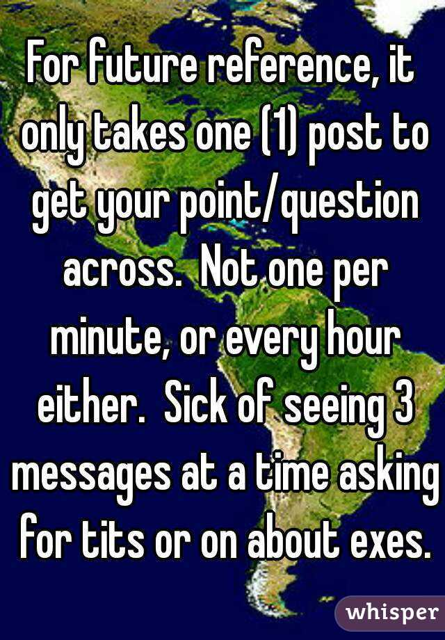 For future reference, it only takes one (1) post to get your point/question across.  Not one per minute, or every hour either.  Sick of seeing 3 messages at a time asking for tits or on about exes.