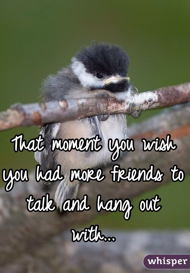 That moment you wish you had more friends to talk and hang out with...