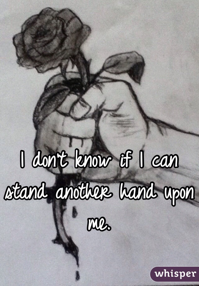 I don't know if I can stand another hand upon me.
