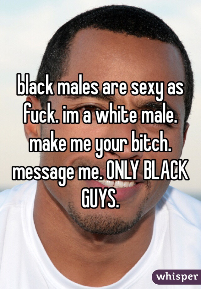 black males are sexy as fuck. im a white male. make me your bitch. message me. ONLY BLACK GUYS.