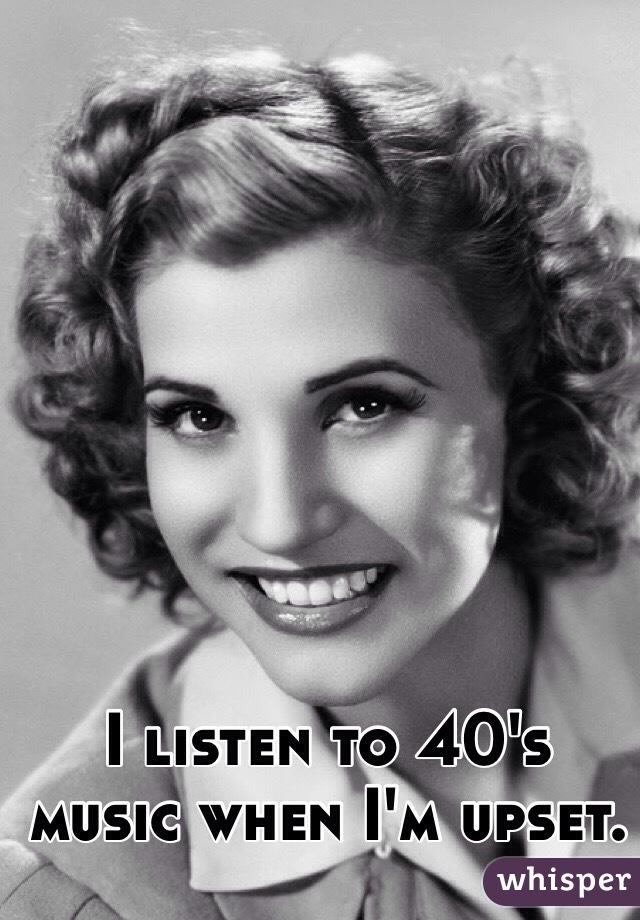 I listen to 40's music when I'm upset.