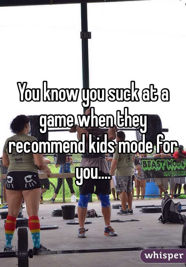 You know you suck at a game when they recommend kids mode for you....