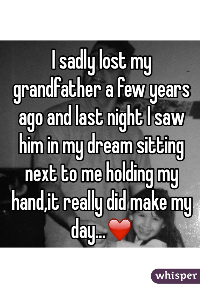 I sadly lost my grandfather a few years ago and last night I saw him in my dream sitting next to me holding my hand,it really did make my day...❤️