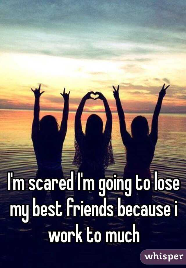 I'm scared I'm going to lose my best friends because i work to much