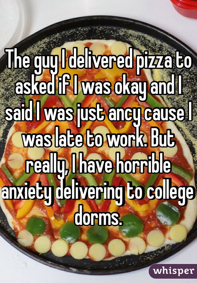 The guy I delivered pizza to asked if I was okay and I said I was just ancy cause I was late to work. But really, I have horrible anxiety delivering to college dorms.