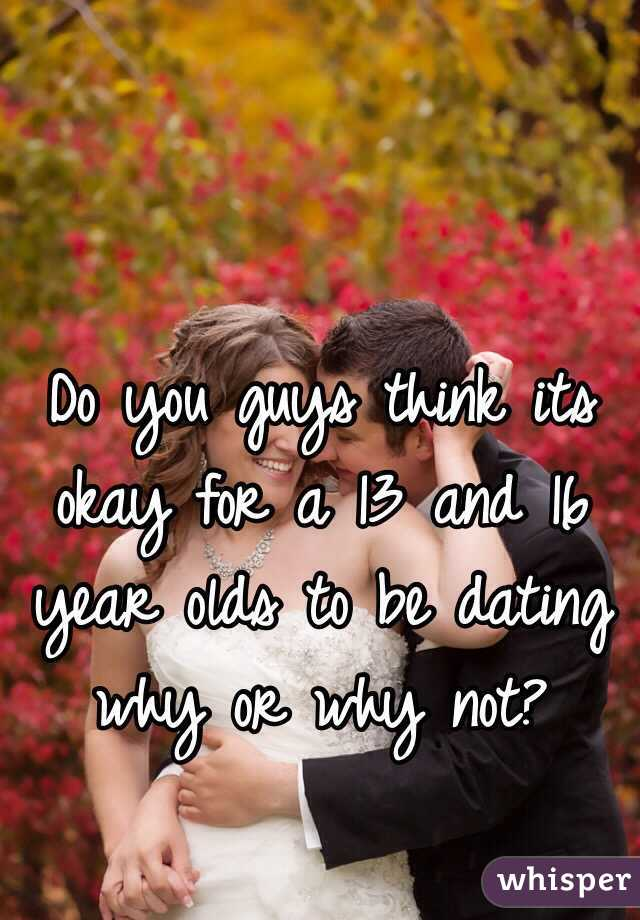 Do you guys think its okay for a 13 and 16 year olds to be dating why or why not?