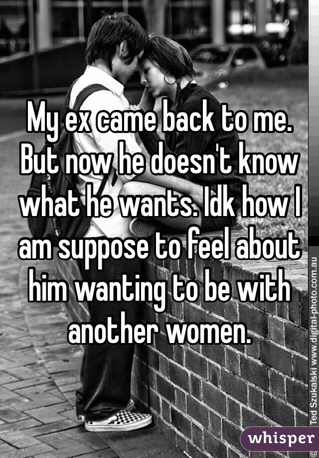 My ex came back to me. But now he doesn't know what he wants. Idk how I am suppose to feel about him wanting to be with another women.