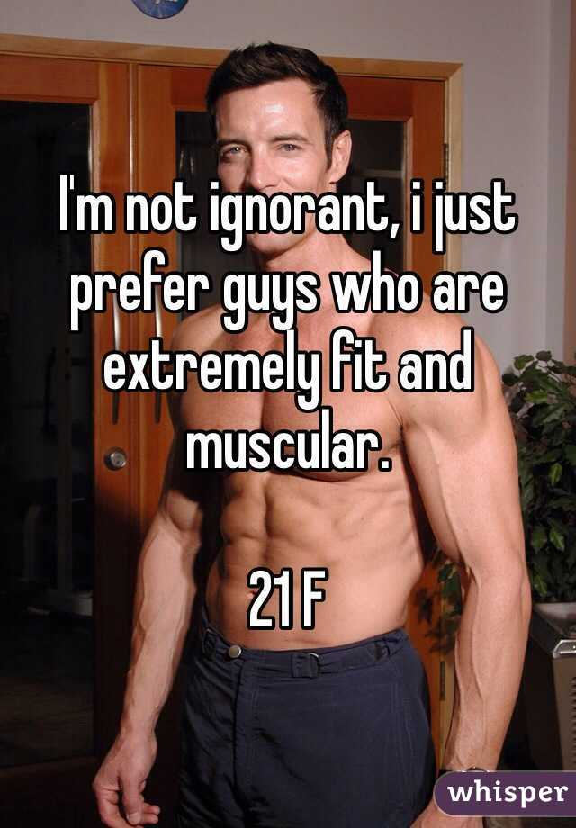 I'm not ignorant, i just prefer guys who are extremely fit and muscular.   21 F