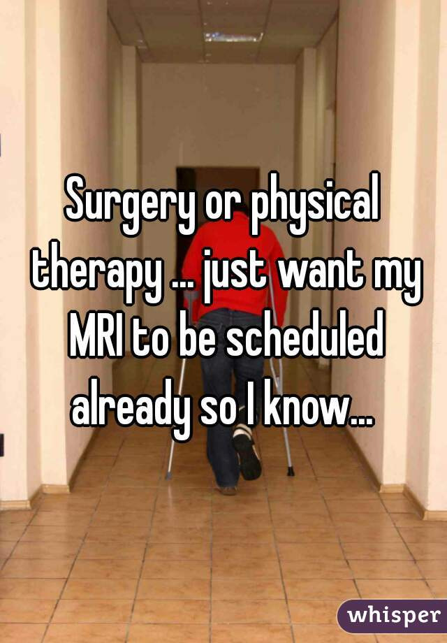 Surgery or physical therapy ... just want my MRI to be scheduled already so I know...
