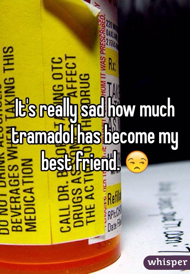 It's really sad how much tramadol has become my best friend. 😒