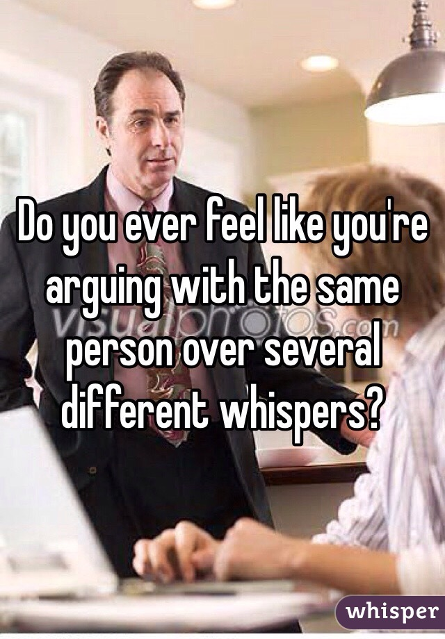 Do you ever feel like you're arguing with the same person over several different whispers?