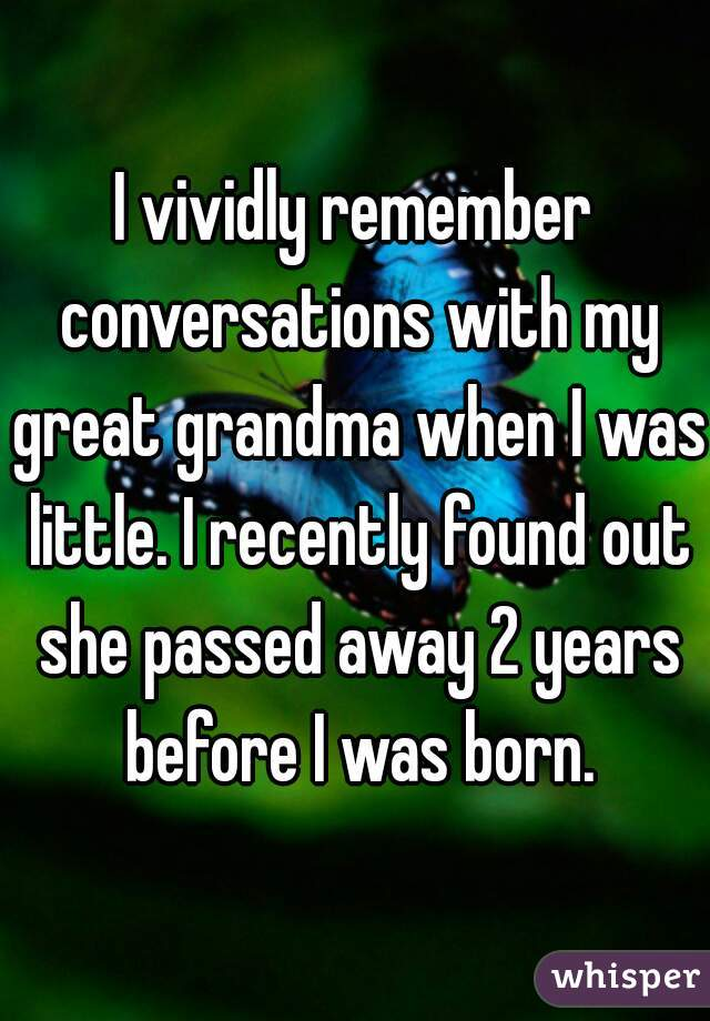 I vividly remember conversations with my great grandma when I was little. I recently found out she passed away 2 years before I was born.