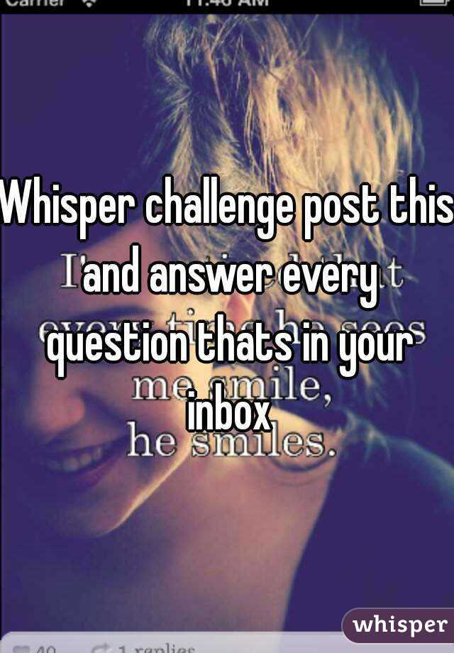 Whisper challenge post this and answer every question thats in your inbox