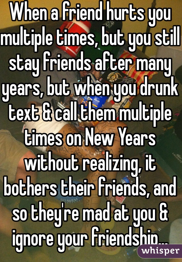 When a friend hurts you multiple times, but you still stay friends after many years, but when you drunk text & call them multiple times on New Years without realizing, it bothers their friends, and so they're mad at you & ignore your friendship... Asshole.
