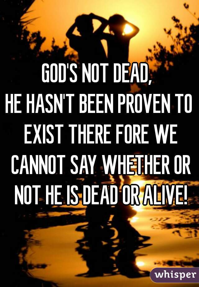 GOD'S NOT DEAD,  HE HASN'T BEEN PROVEN TO EXIST THERE FORE WE CANNOT SAY WHETHER OR NOT HE IS DEAD OR ALIVE!