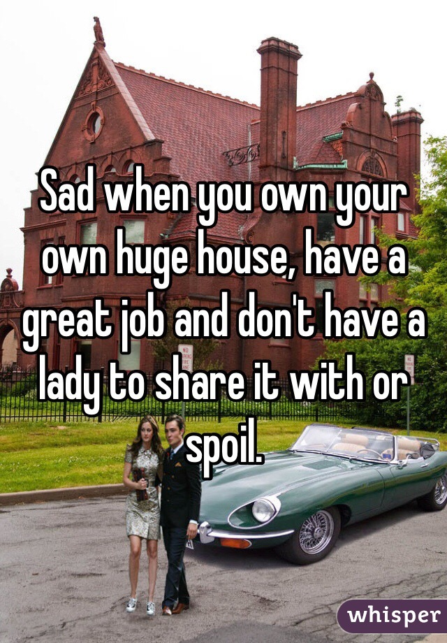Sad when you own your own huge house, have a great job and don't have a lady to share it with or spoil.