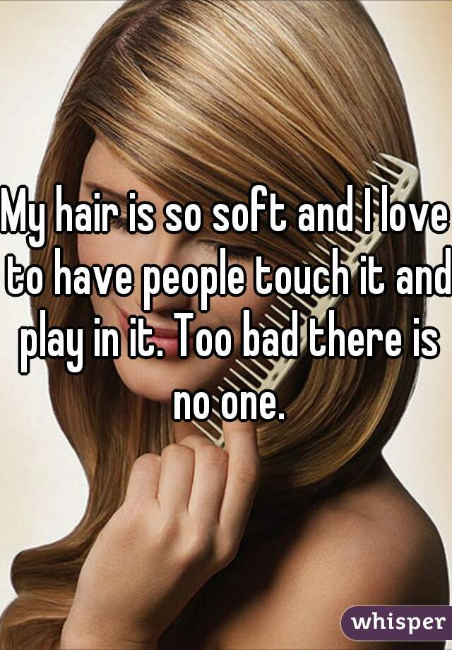 My hair is so soft and I love to have people touch it and play in it. Too bad there is no one.
