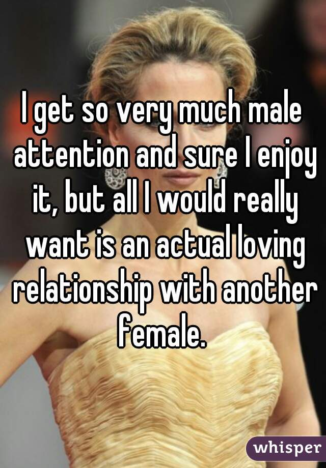 I get so very much male attention and sure I enjoy it, but all I would really want is an actual loving relationship with another female.