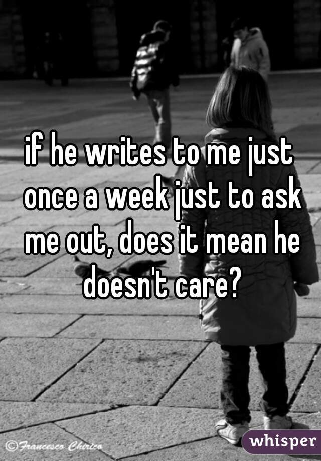 if he writes to me just once a week just to ask me out, does it mean he doesn't care?