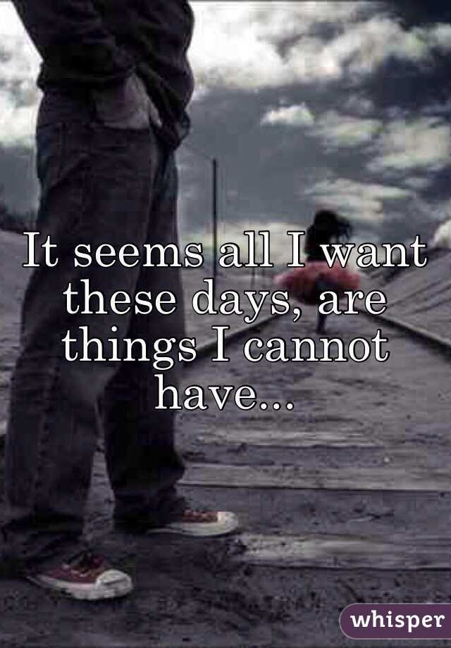 It seems all I want these days, are things I cannot have...