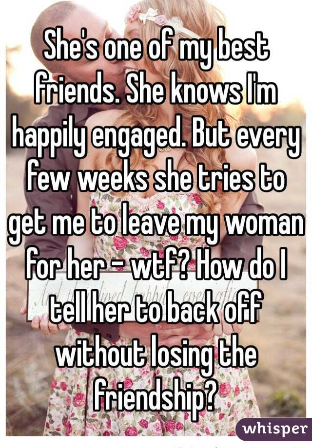 She's one of my best friends. She knows I'm happily engaged. But every few weeks she tries to get me to leave my woman for her - wtf? How do I tell her to back off without losing the friendship?