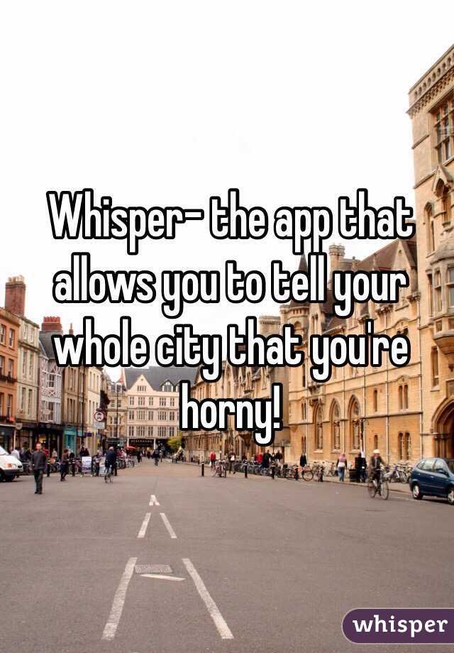 Whisper- the app that allows you to tell your whole city that you're horny!