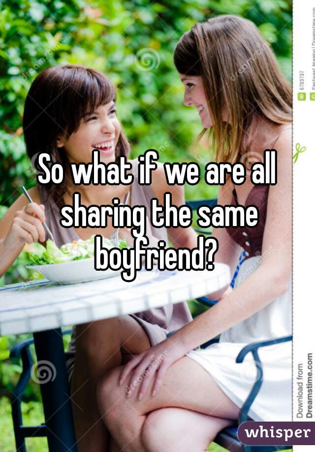 So what if we are all sharing the same boyfriend?