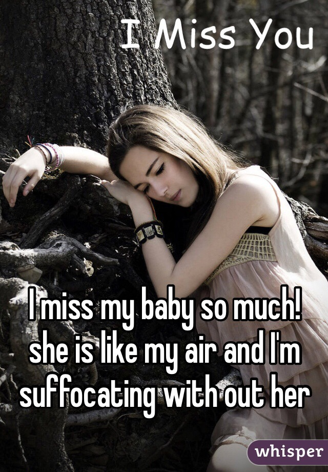 I miss my baby so much! she is like my air and I'm suffocating with out her