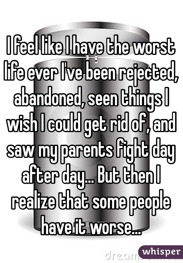 I feel like I have the worst life ever I've been rejected, abandoned, seen things I wish I could get rid of, and saw my parents fight day after day... But then I realize that some people have it worse...
