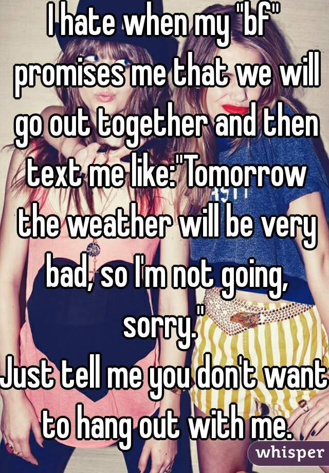 """I hate when my """"bf"""" promises me that we will go out together and then text me like:""""Tomorrow the weather will be very bad, so I'm not going, sorry.""""  Just tell me you don't want to hang out with me."""