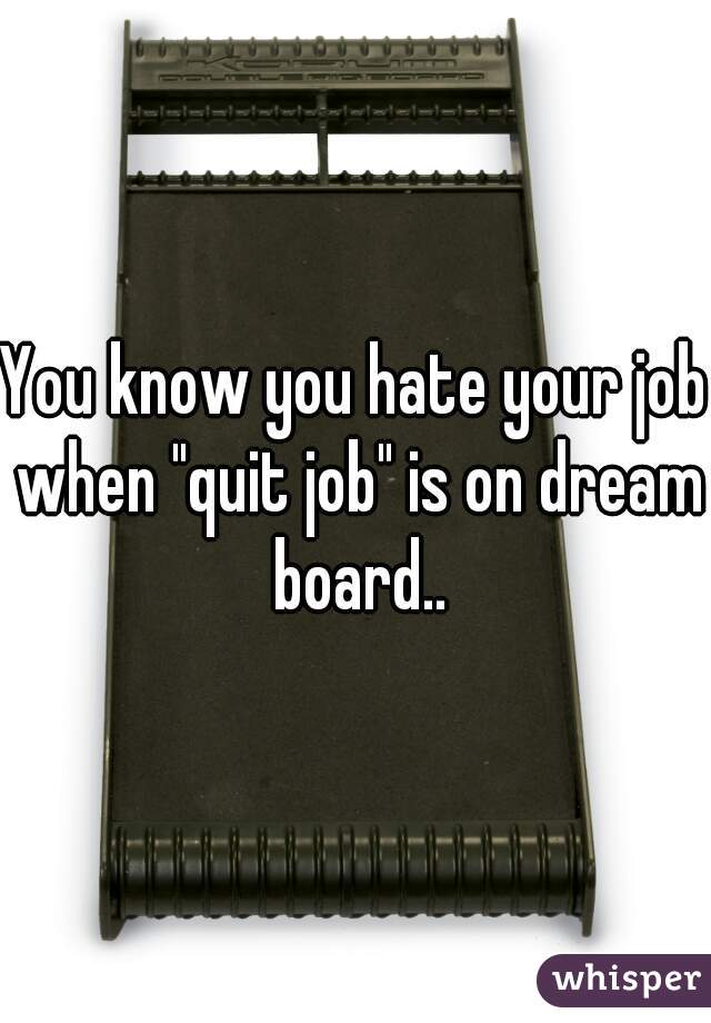 "You know you hate your job when ""quit job"" is on dream board.."