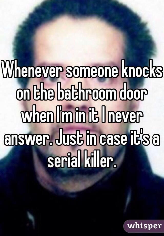Whenever someone knocks on the bathroom door when I'm in it I never answer. Just in case it's a serial killer.