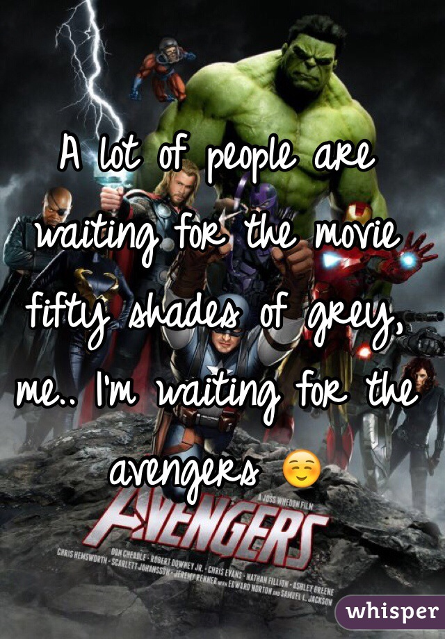 A lot of people are waiting for the movie fifty shades of grey, me.. I'm waiting for the avengers ☺️