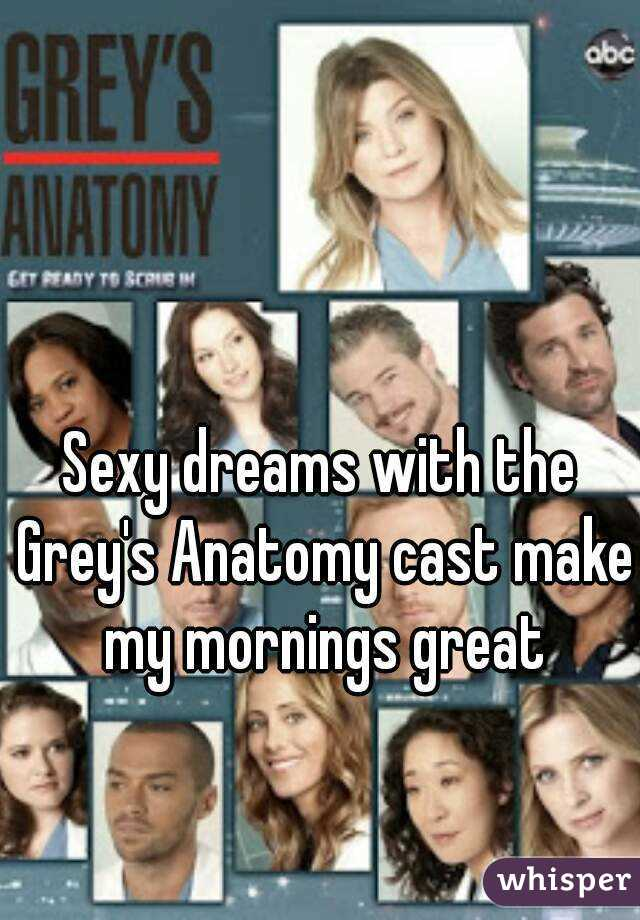 Sexy dreams with the Grey's Anatomy cast make my mornings great