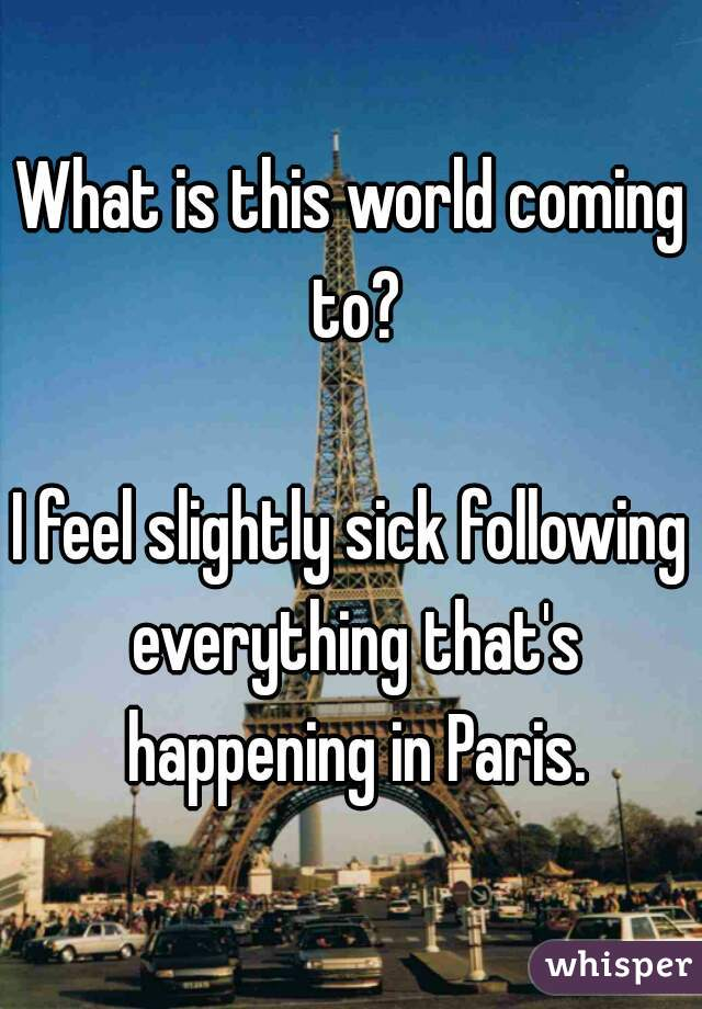 What is this world coming to?  I feel slightly sick following everything that's happening in Paris.