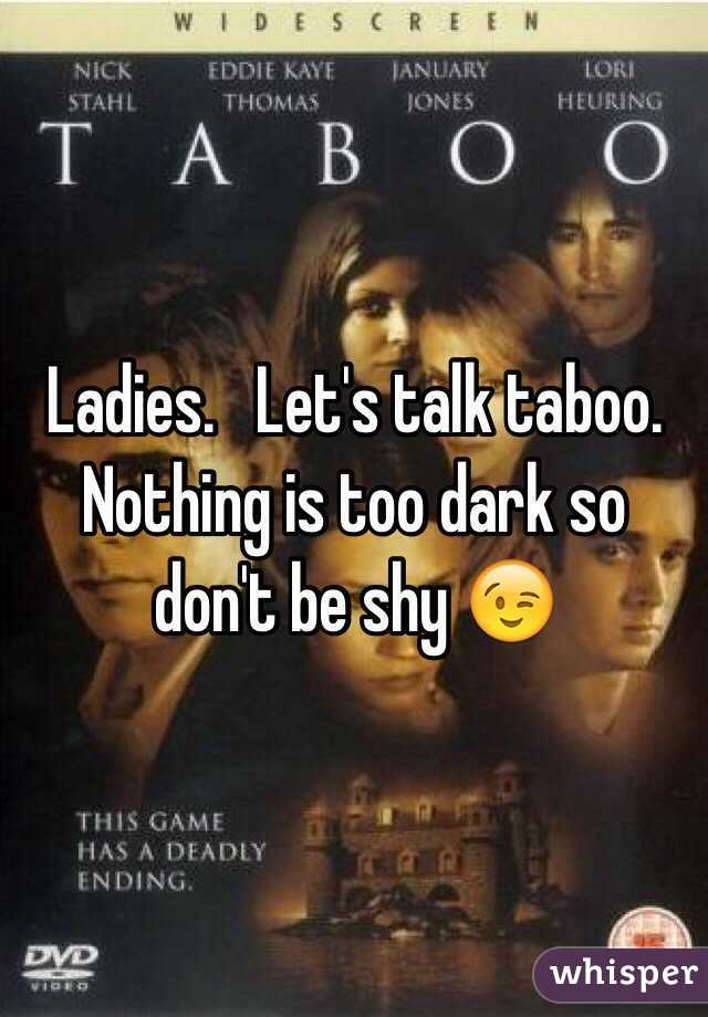 Ladies.   Let's talk taboo.  Nothing is too dark so don't be shy 😉