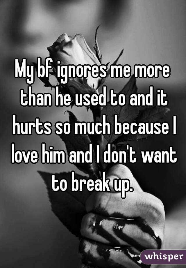 My bf ignores me more than he used to and it hurts so much because I love him and I don't want to break up.