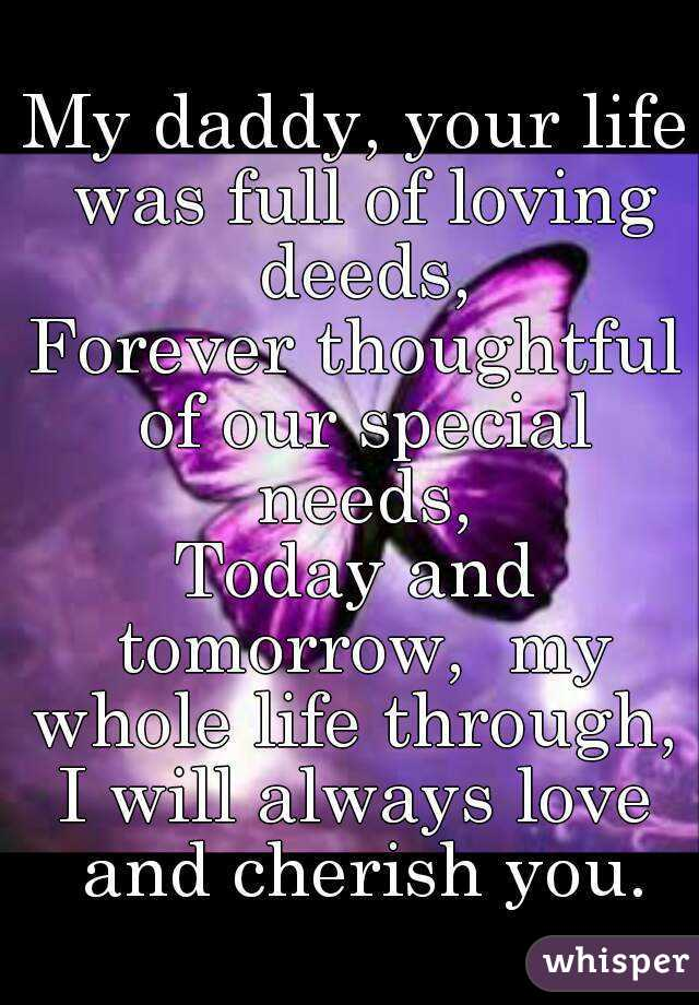 My daddy, your life was full of loving deeds, Forever thoughtful of our special needs, Today and tomorrow,  my whole life through,  I will always love and cherish you.