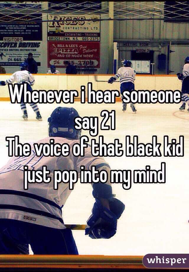Whenever i hear someone say 21  The voice of that black kid just pop into my mind
