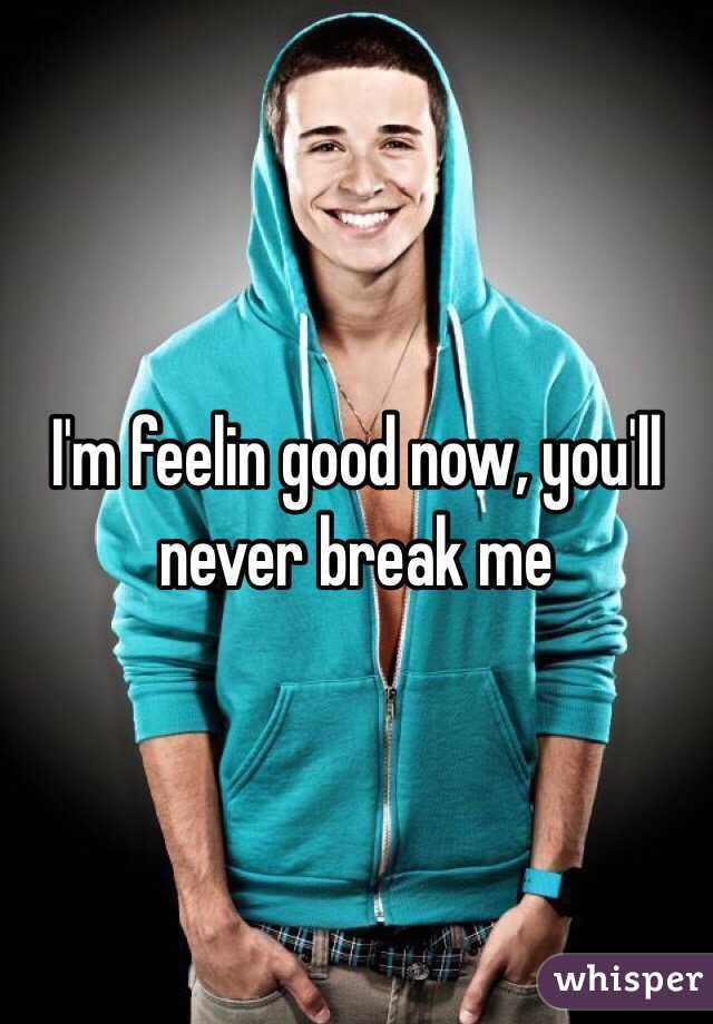 I'm feelin good now, you'll never break me