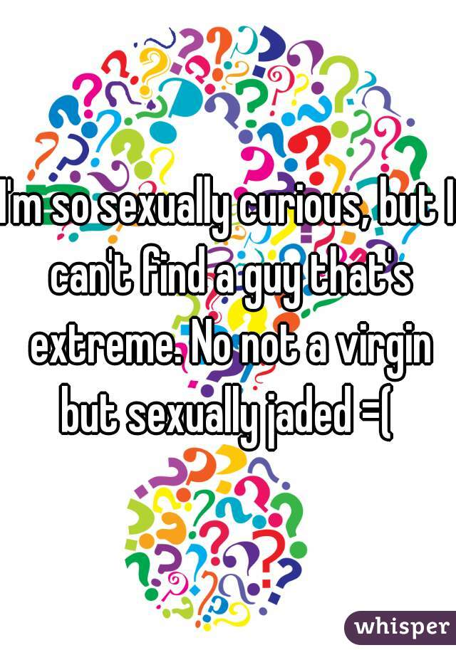 I'm so sexually curious, but I can't find a guy that's extreme. No not a virgin but sexually jaded =(