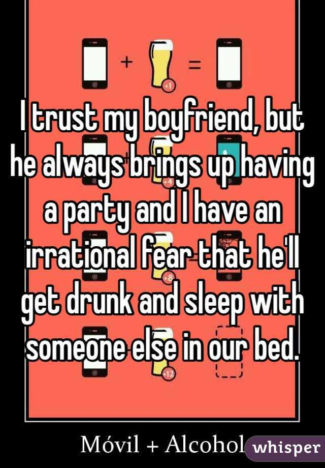 I trust my boyfriend, but he always brings up having a party and I have an irrational fear that he'll get drunk and sleep with someone else in our bed.