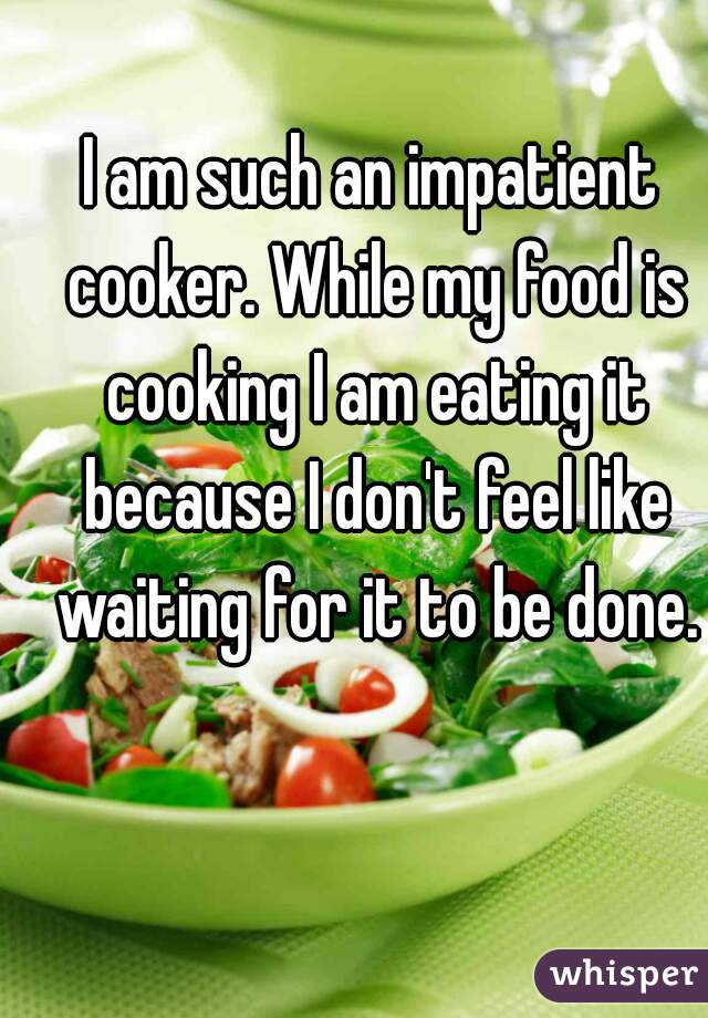 I am such an impatient cooker. While my food is cooking I am eating it because I don't feel like waiting for it to be done.