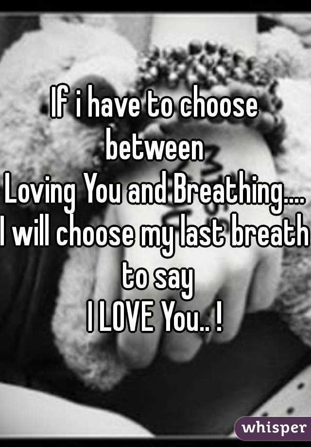 If i have to choose between  Loving You and Breathing.... I will choose my last breath to say I LOVE You.. !