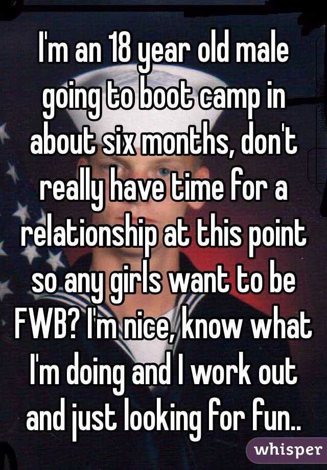 I'm an 18 year old male going to boot camp in about six months, don't really have time for a relationship at this point so any girls want to be FWB? I'm nice, know what I'm doing and I work out and just looking for fun..