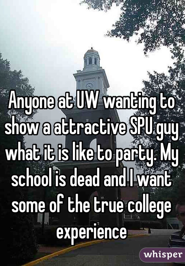 Anyone at UW wanting to show a attractive SPU guy what it is like to party. My school is dead and I want some of the true college experience