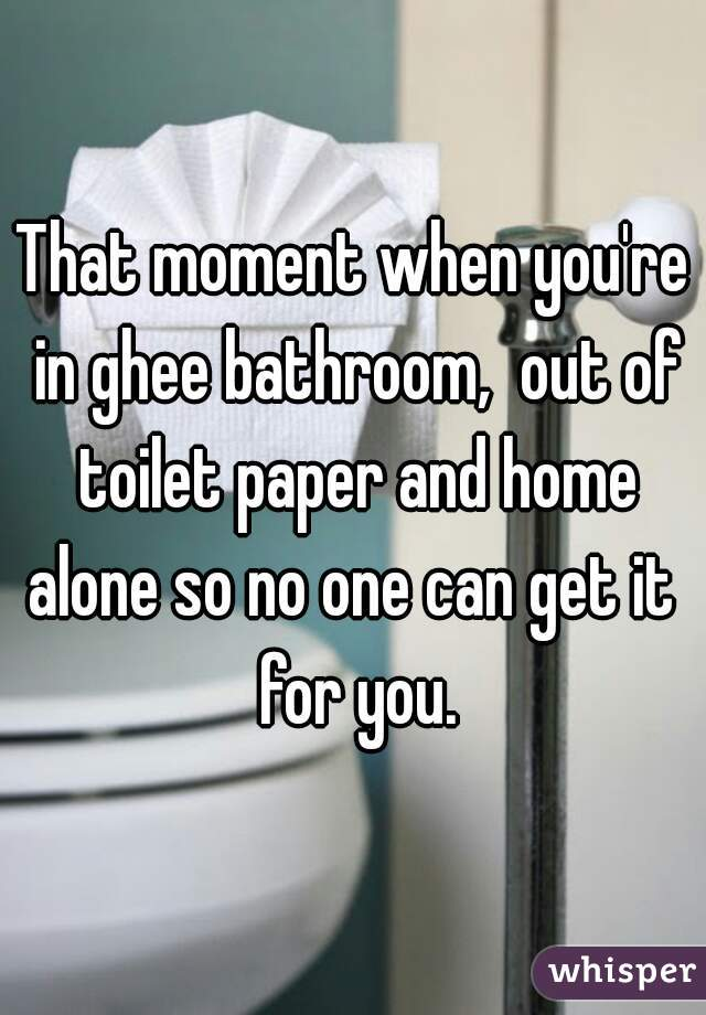 That moment when you're in ghee bathroom,  out of toilet paper and home alone so no one can get it  for you.