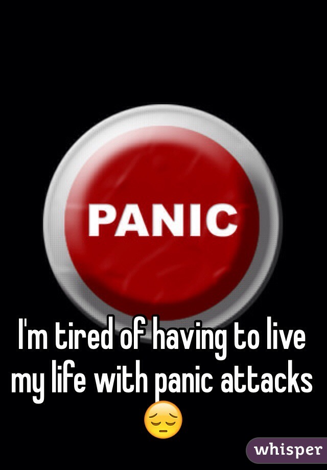 I'm tired of having to live my life with panic attacks 😔